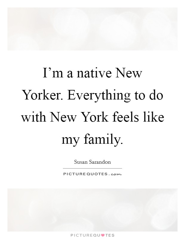 I'm a native New Yorker. Everything to do with New York feels like my family Picture Quote #1