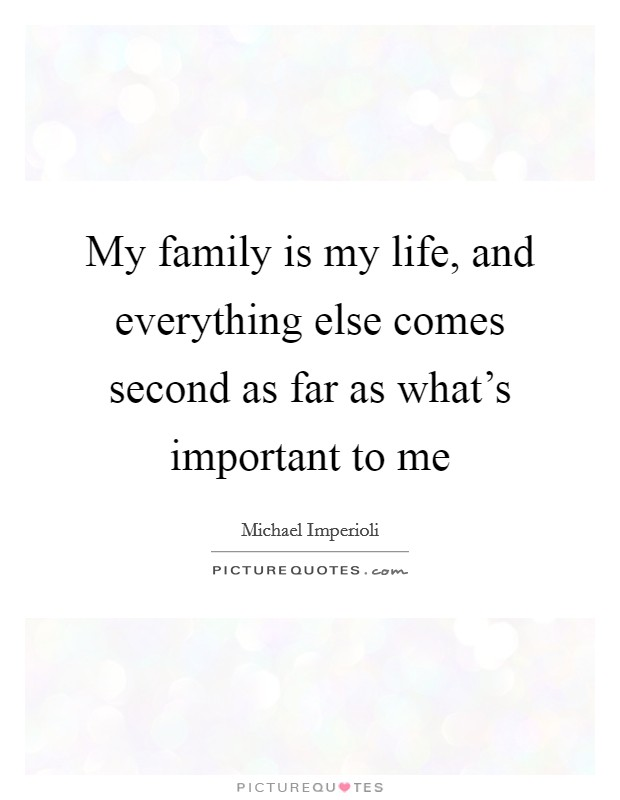 My family is my life, and everything else comes second as far as what's important to me Picture Quote #1