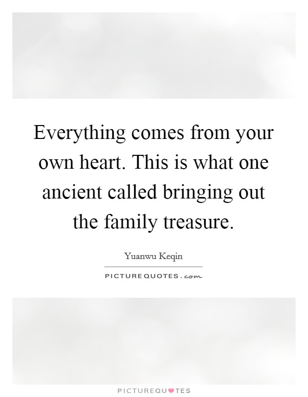 Everything comes from your own heart. This is what one ancient called bringing out the family treasure Picture Quote #1
