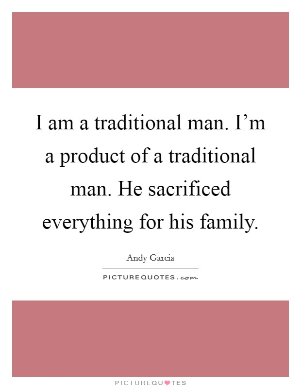 I am a traditional man. I'm a product of a traditional man. He sacrificed everything for his family Picture Quote #1