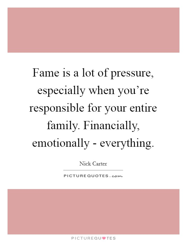 Fame is a lot of pressure, especially when you're responsible for your entire family. Financially, emotionally - everything Picture Quote #1