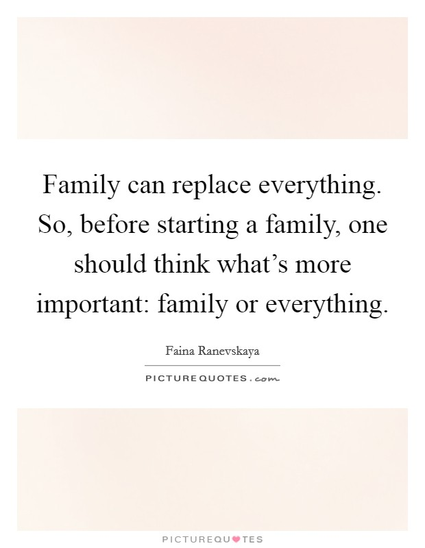 Family can replace everything. So, before starting a family, one should think what's more important: family or everything Picture Quote #1