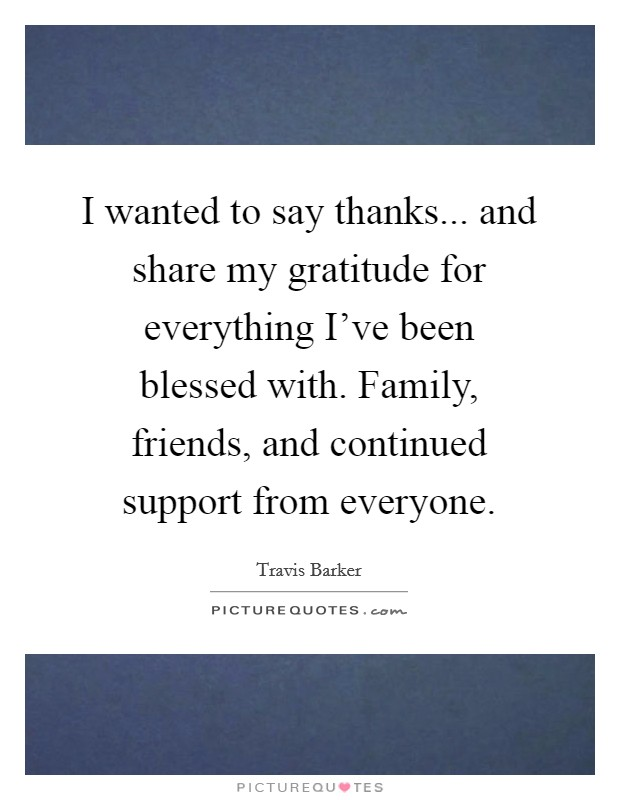 I wanted to say thanks... and share my gratitude for everything I've been blessed with. Family, friends, and continued support from everyone Picture Quote #1