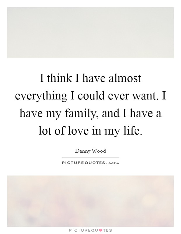 I think I have almost everything I could ever want. I have my family, and I have a lot of love in my life Picture Quote #1