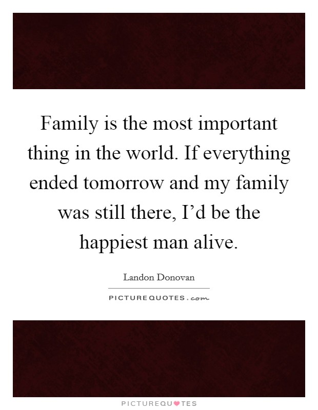 Family is the most important thing in the world. If everything ended tomorrow and my family was still there, I'd be the happiest man alive Picture Quote #1