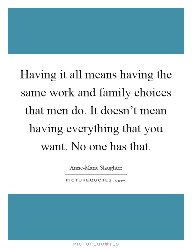 Having it all means having the same work and family choices that men do. It doesn't mean having everything that you want. No one has that Picture Quote #1