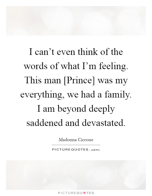 I can't even think of the words of what I'm feeling. This man [Prince] was my everything, we had a family. I am beyond deeply saddened and devastated Picture Quote #1