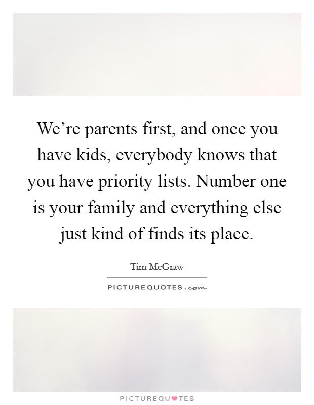 We're parents first, and once you have kids, everybody knows that you have priority lists. Number one is your family and everything else just kind of finds its place Picture Quote #1
