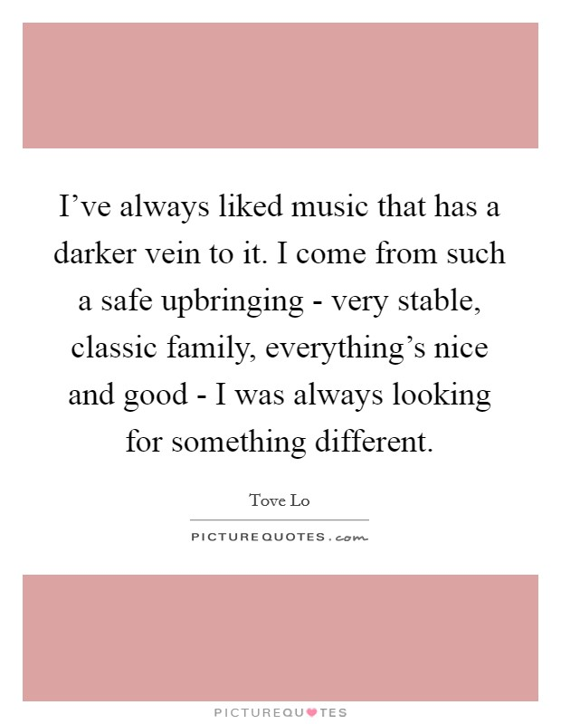 I've always liked music that has a darker vein to it. I come from such a safe upbringing - very stable, classic family, everything's nice and good - I was always looking for something different Picture Quote #1