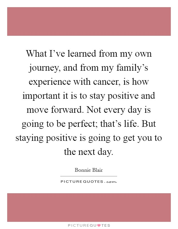 What I've learned from my own journey, and from my family's experience with cancer, is how important it is to stay positive and move forward. Not every day is going to be perfect; that's life. But staying positive is going to get you to the next day Picture Quote #1