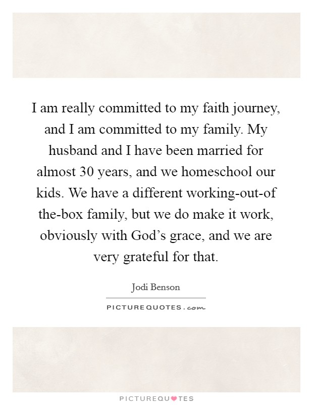 I am really committed to my faith journey, and I am committed to my family. My husband and I have been married for almost 30 years, and we homeschool our kids. We have a different working-out-of the-box family, but we do make it work, obviously with God's grace, and we are very grateful for that Picture Quote #1