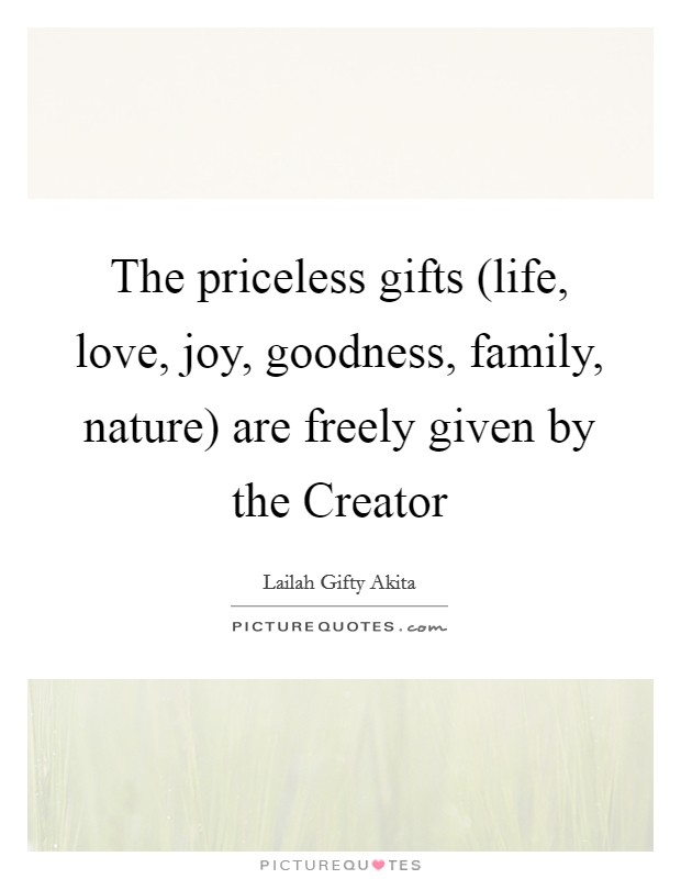 The priceless gifts (life, love, joy, goodness, family, nature) are freely given by the Creator Picture Quote #1