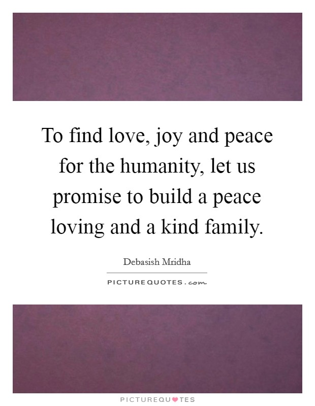 To find love, joy and peace for the humanity, let us promise to build a peace loving and a kind family Picture Quote #1