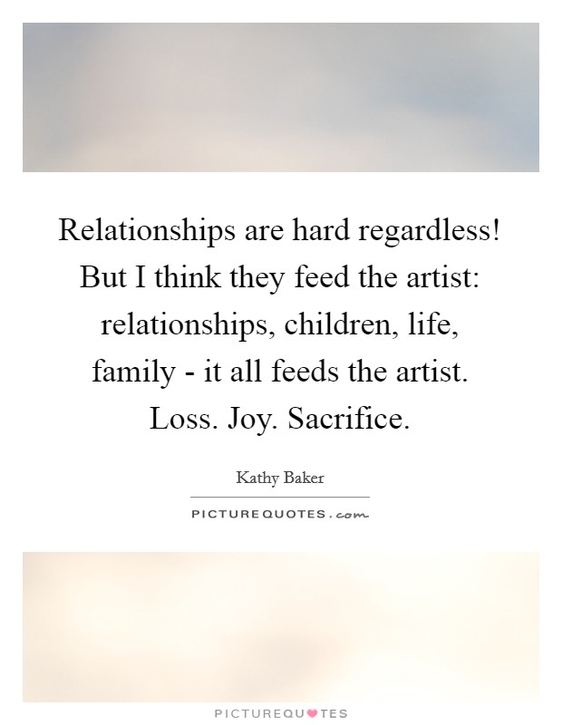 Relationships are hard regardless! But I think they feed the artist: relationships, children, life, family - it all feeds the artist. Loss. Joy. Sacrifice Picture Quote #1