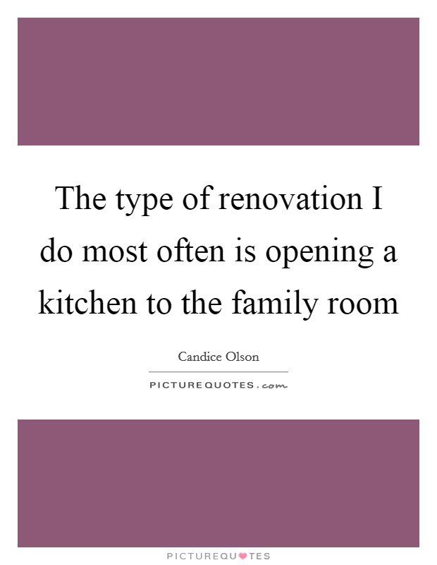 The type of renovation I do most often is opening a kitchen to the family room Picture Quote #1
