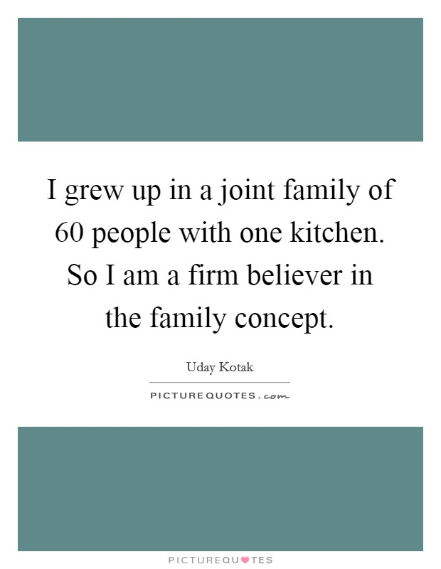 I grew up in a joint family of 60 people with one kitchen. So I am a firm believer in the family concept Picture Quote #1