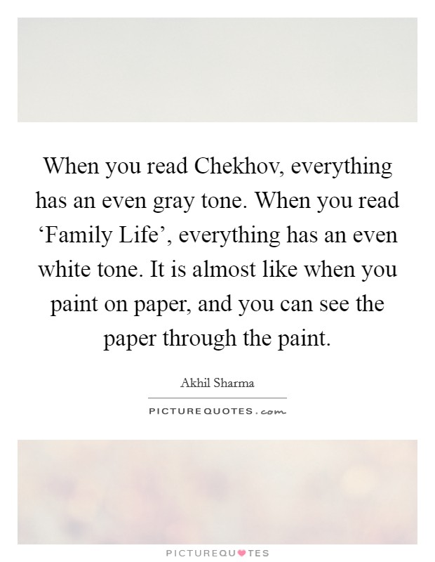 When you read Chekhov, everything has an even gray tone. When you read 'Family Life', everything has an even white tone. It is almost like when you paint on paper, and you can see the paper through the paint Picture Quote #1