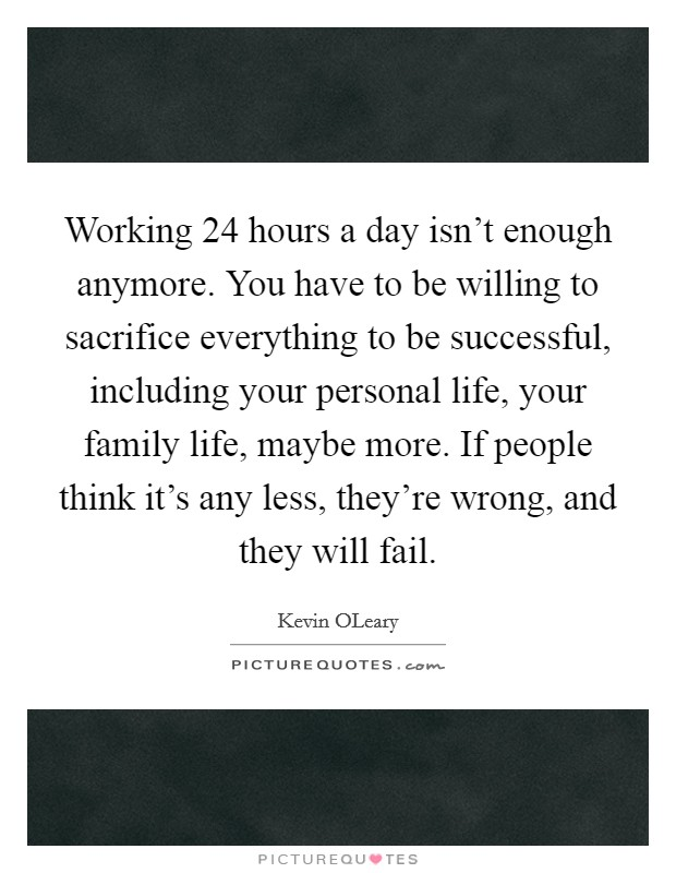 Working 24 hours a day isn't enough anymore. You have to be willing to sacrifice everything to be successful, including your personal life, your family life, maybe more. If people think it's any less, they're wrong, and they will fail Picture Quote #1