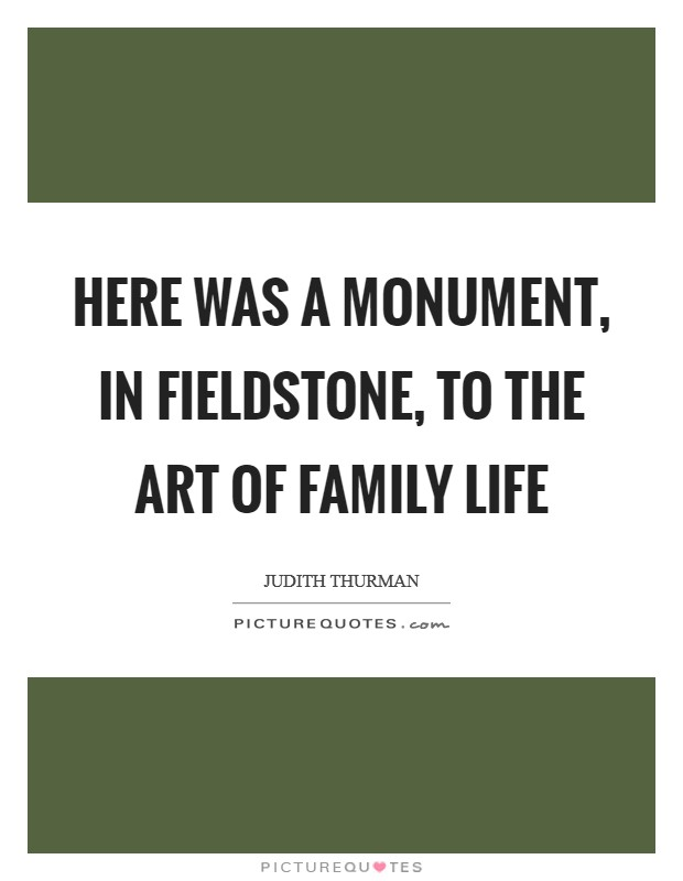 Here was a monument, in fieldstone, to the art of family life Picture Quote #1