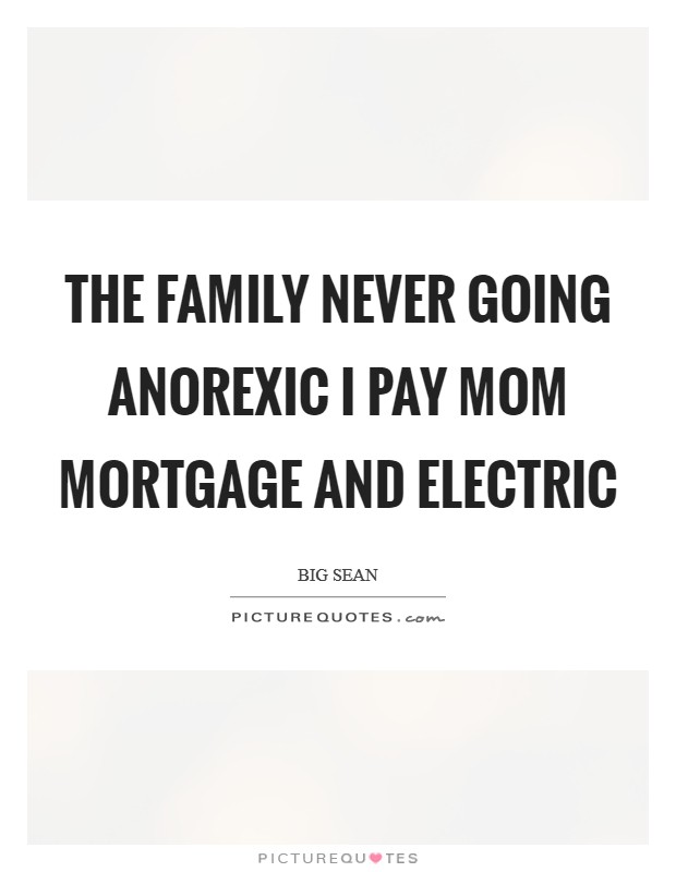 The family never going anorexic I pay mom mortgage and electric Picture Quote #1