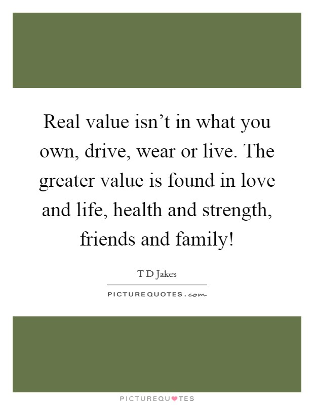 Real value isn't in what you own, drive, wear or live. The greater value is found in love and life, health and strength, friends and family! Picture Quote #1
