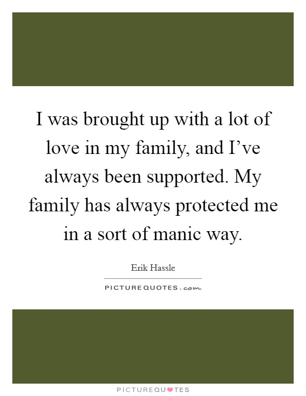 I was brought up with a lot of love in my family, and I've always been supported. My family has always protected me in a sort of manic way Picture Quote #1