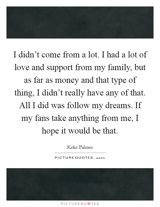 I didn't come from a lot. I had a lot of love and support from my family, but as far as money and that type of thing, I didn't really have any of that. All I did was follow my dreams. If my fans take anything from me, I hope it would be that Picture Quote #1