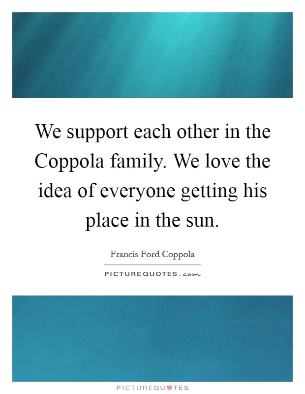 We support each other in the Coppola family. We love the idea of everyone getting his place in the sun Picture Quote #1