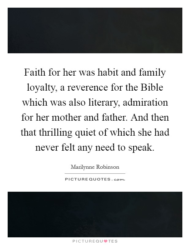 Faith for her was habit and family loyalty, a reverence for the Bible which was also literary, admiration for her mother and father. And then that thrilling quiet of which she had never felt any need to speak Picture Quote #1