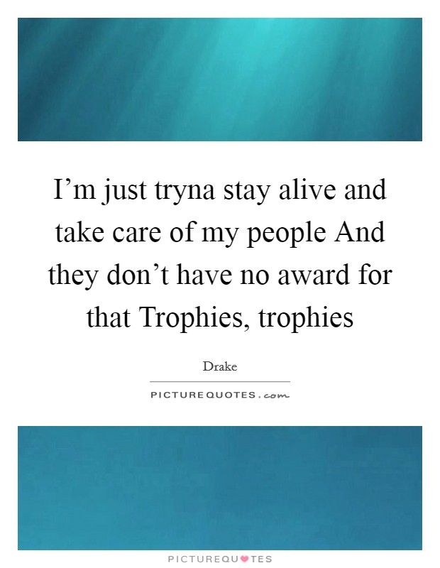 I'm just tryna stay alive and take care of my people And they don't have no award for that Trophies, trophies Picture Quote #1