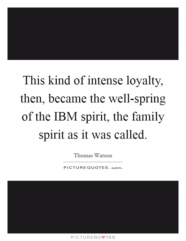 This kind of intense loyalty, then, became the well-spring of the IBM spirit, the family spirit as it was called Picture Quote #1