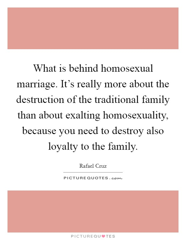 What is behind homosexual marriage. It's really more about the destruction of the traditional family than about exalting homosexuality, because you need to destroy also loyalty to the family Picture Quote #1