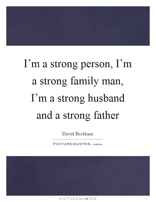 I'm a strong person, I'm a strong family man, I'm a strong husband and a strong father Picture Quote #1