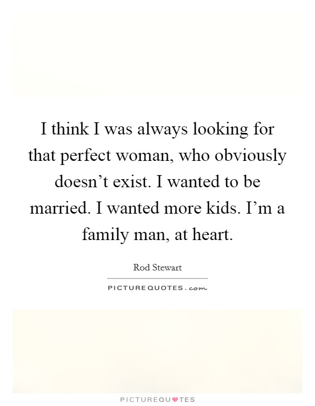 I think I was always looking for that perfect woman, who obviously doesn't exist. I wanted to be married. I wanted more kids. I'm a family man, at heart Picture Quote #1