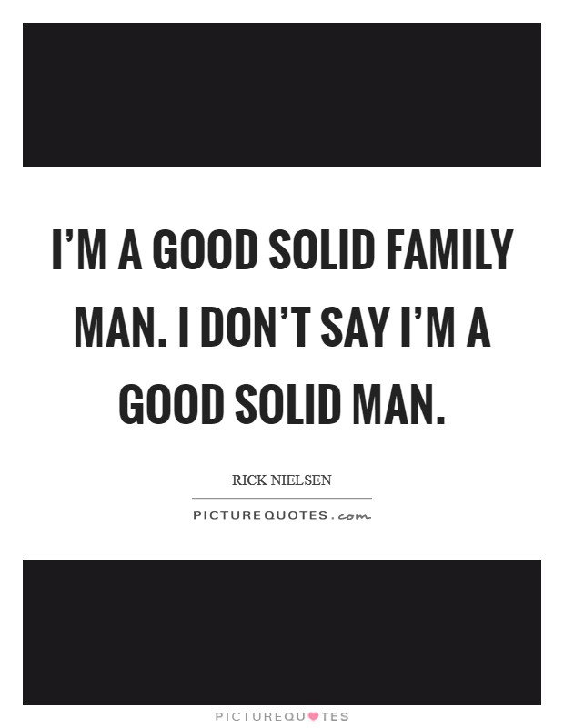 I'm a good solid family man. I don't say I'm a good solid man Picture Quote #1