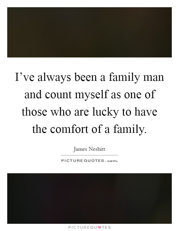 I've always been a family man and count myself as one of those who are lucky to have the comfort of a family Picture Quote #1