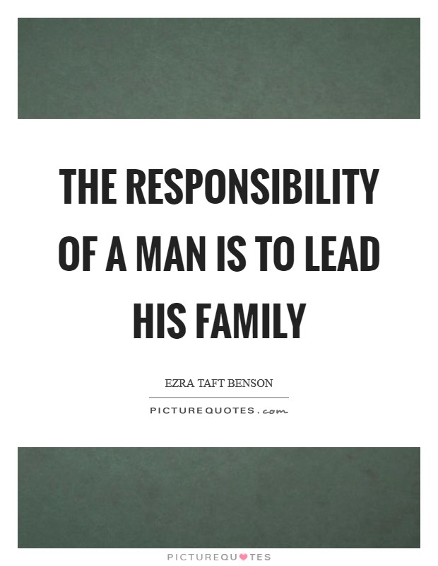 The responsibility of a man is to lead his family Picture Quote #1