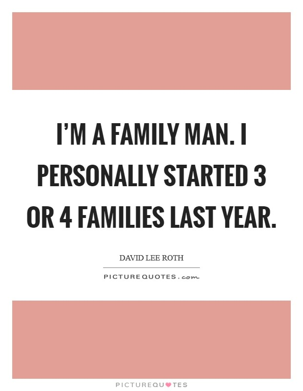 I'm a family man. I personally started 3 or 4 families last year. Picture Quote #1