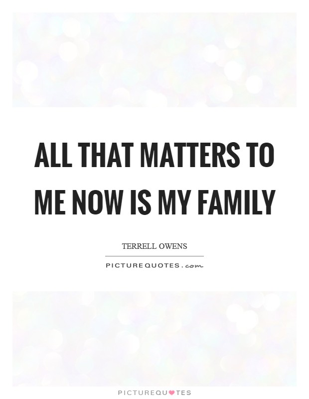 All that matters to me now is my family Picture Quote #1
