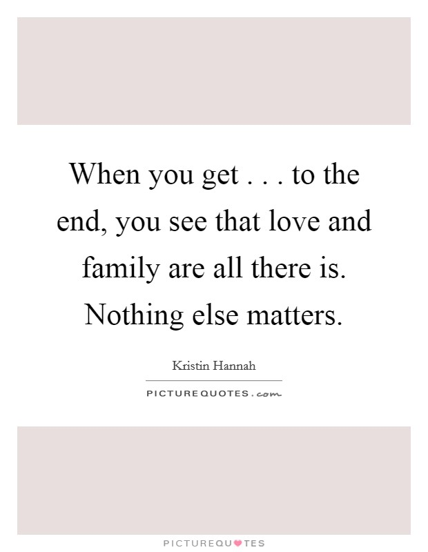 When you get . . . to the end, you see that love and family are all there is. Nothing else matters Picture Quote #1