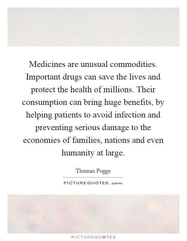 Medicines are unusual commodities. Important drugs can save the lives and protect the health of millions. Their consumption can bring huge benefits, by helping patients to avoid infection and preventing serious damage to the economies of families, nations and even humanity at large Picture Quote #1