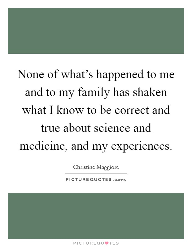 None of what's happened to me and to my family has shaken what I know to be correct and true about science and medicine, and my experiences. Picture Quote #1