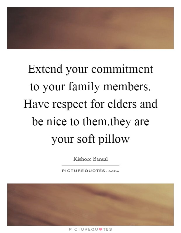 Extend your commitment to your family members. Have respect for elders and be nice to them.they are your soft pillow Picture Quote #1