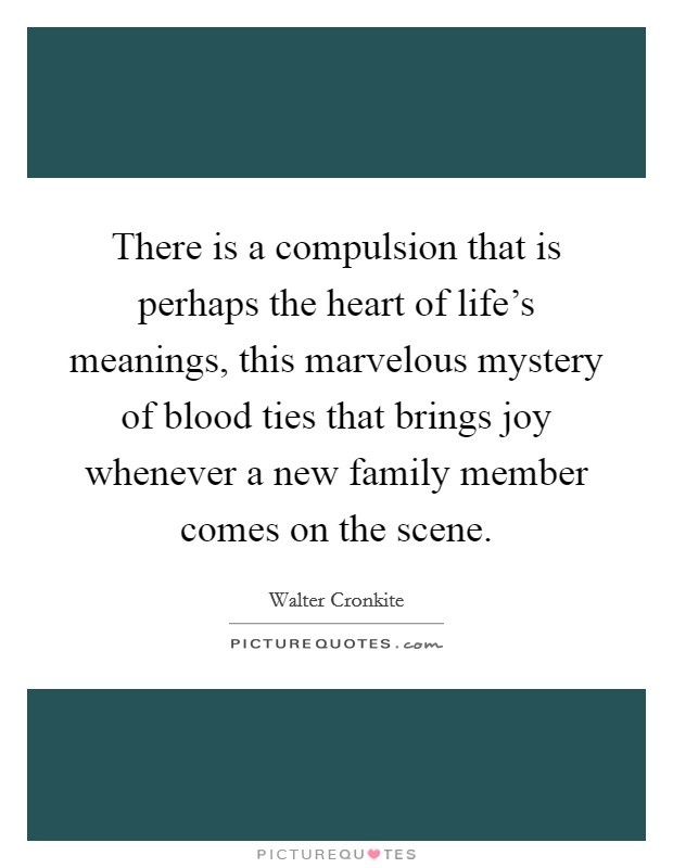 There is a compulsion that is perhaps the heart of life's meanings, this marvelous mystery of blood ties that brings joy whenever a new family member comes on the scene Picture Quote #1