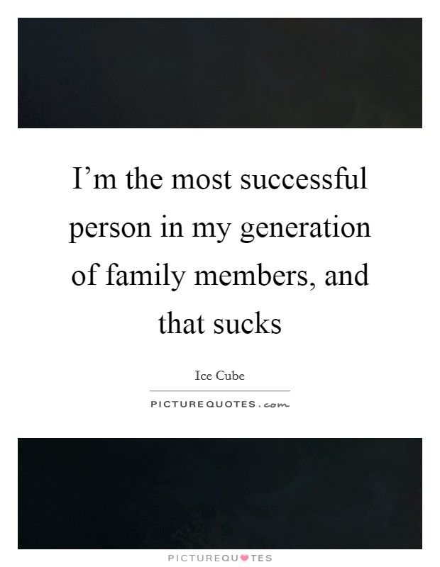 I'm the most successful person in my generation of family members, and that sucks Picture Quote #1