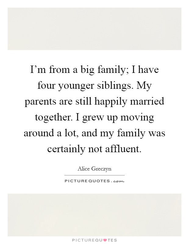 I'm from a big family; I have four younger siblings. My parents are still happily married together. I grew up moving around a lot, and my family was certainly not affluent Picture Quote #1