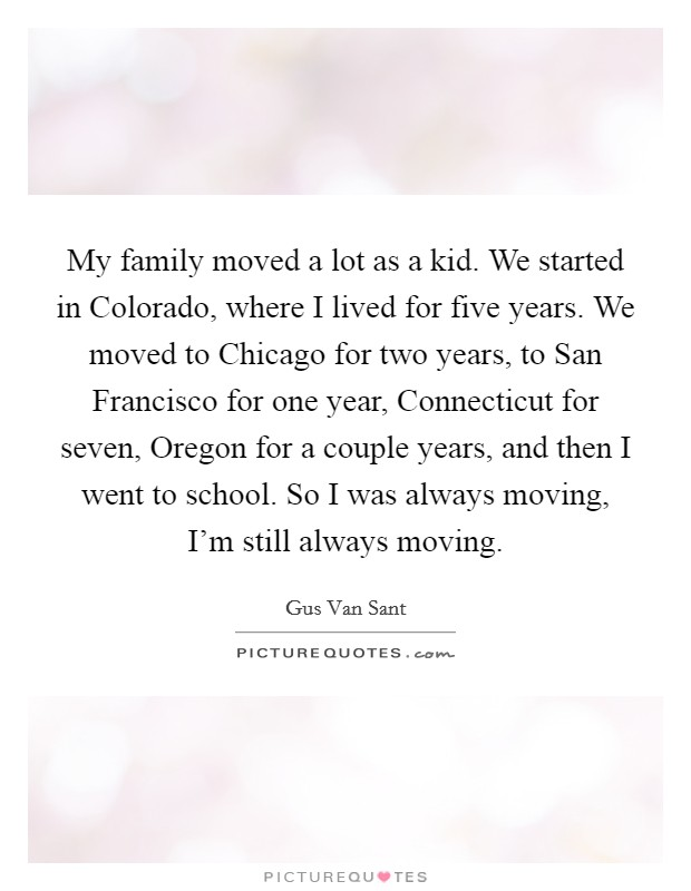 My family moved a lot as a kid. We started in Colorado, where I lived for five years. We moved to Chicago for two years, to San Francisco for one year, Connecticut for seven, Oregon for a couple years, and then I went to school. So I was always moving, I'm still always moving Picture Quote #1