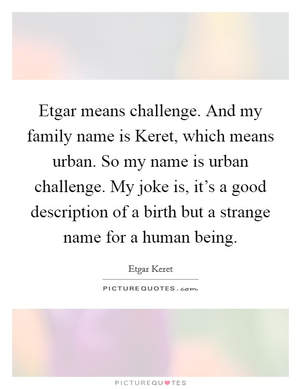 Etgar means challenge. And my family name is Keret, which means urban. So my name is urban challenge. My joke is, it's a good description of a birth but a strange name for a human being Picture Quote #1