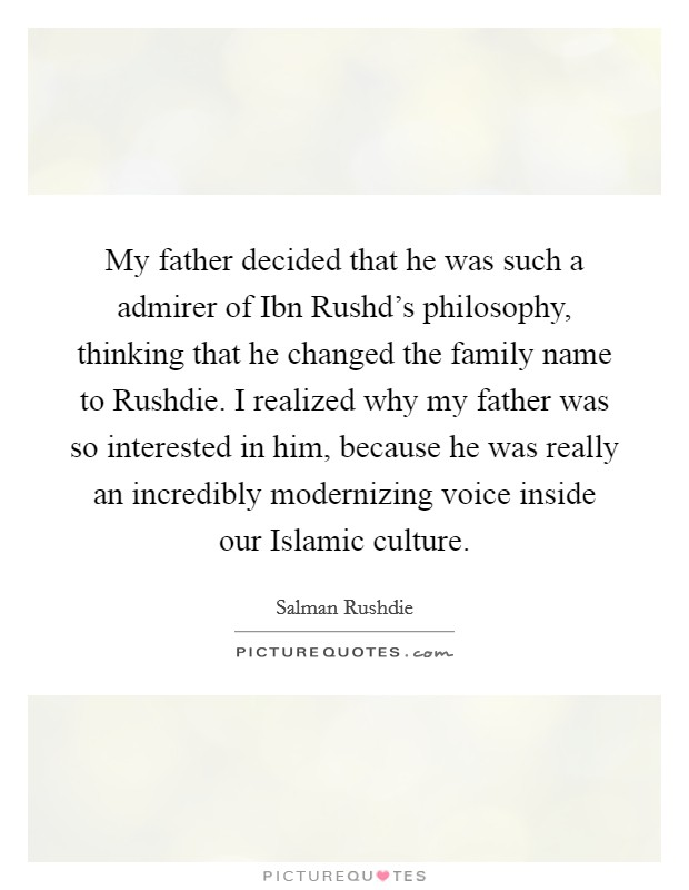 My father decided that he was such a admirer of Ibn Rushd's philosophy, thinking that he changed the family name to Rushdie. I realized why my father was so interested in him, because he was really an incredibly modernizing voice inside our Islamic culture Picture Quote #1