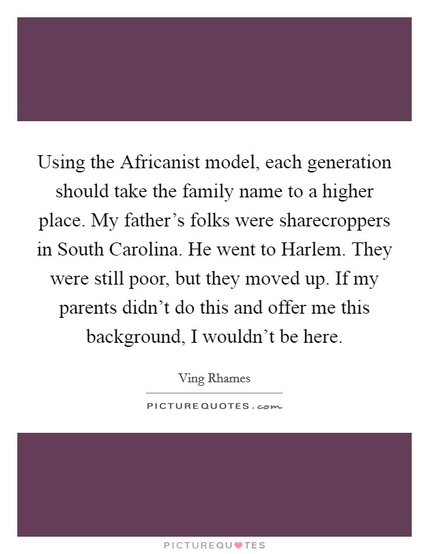 Using the Africanist model, each generation should take the family name to a higher place. My father's folks were sharecroppers in South Carolina. He went to Harlem. They were still poor, but they moved up. If my parents didn't do this and offer me this background, I wouldn't be here Picture Quote #1